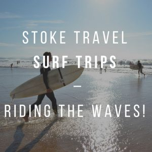 Stoke Travel Surf Trips – Riding The Waves!