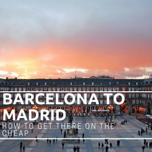 Barcelona to Madrid – How to get there on the cheap