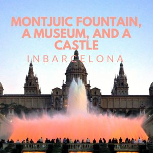 Montjuic Fountain, a Museum, and a Castle in Barcelona!