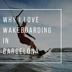 Why I Love Wakeboarding in Barcelona