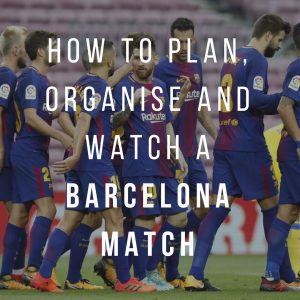 FC Barcelona: How to Plan, Organise and watch a Barcelona Match
