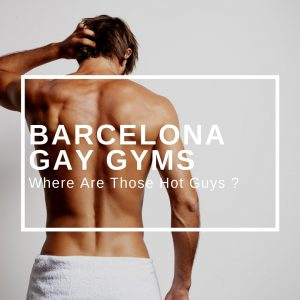 Gay Gyms in Barcelona : Where Are Those  Hot Guys ?