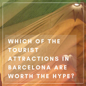 Which Tourist Attractions in Barcelona are Worth the Hype?
